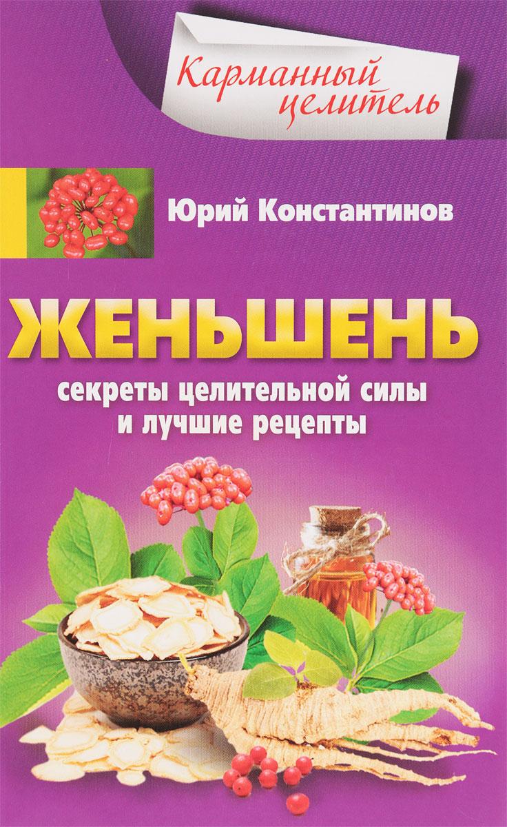Юрий Константинов Женьшень. Секреты целительной силы и лучшие рецепты