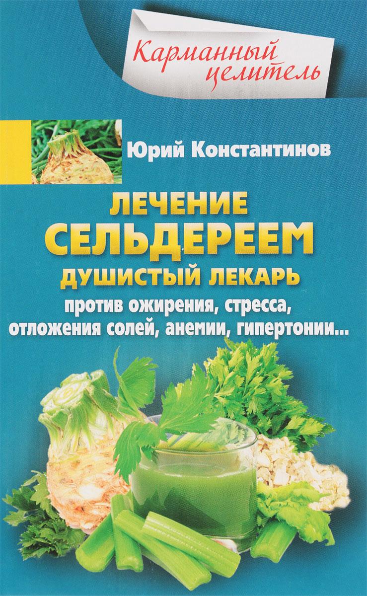 Юрий Константинов Лечение сельдереем. Душистый лекарь против ожирения, стресса, отложения солей, анемии, гипертонии…