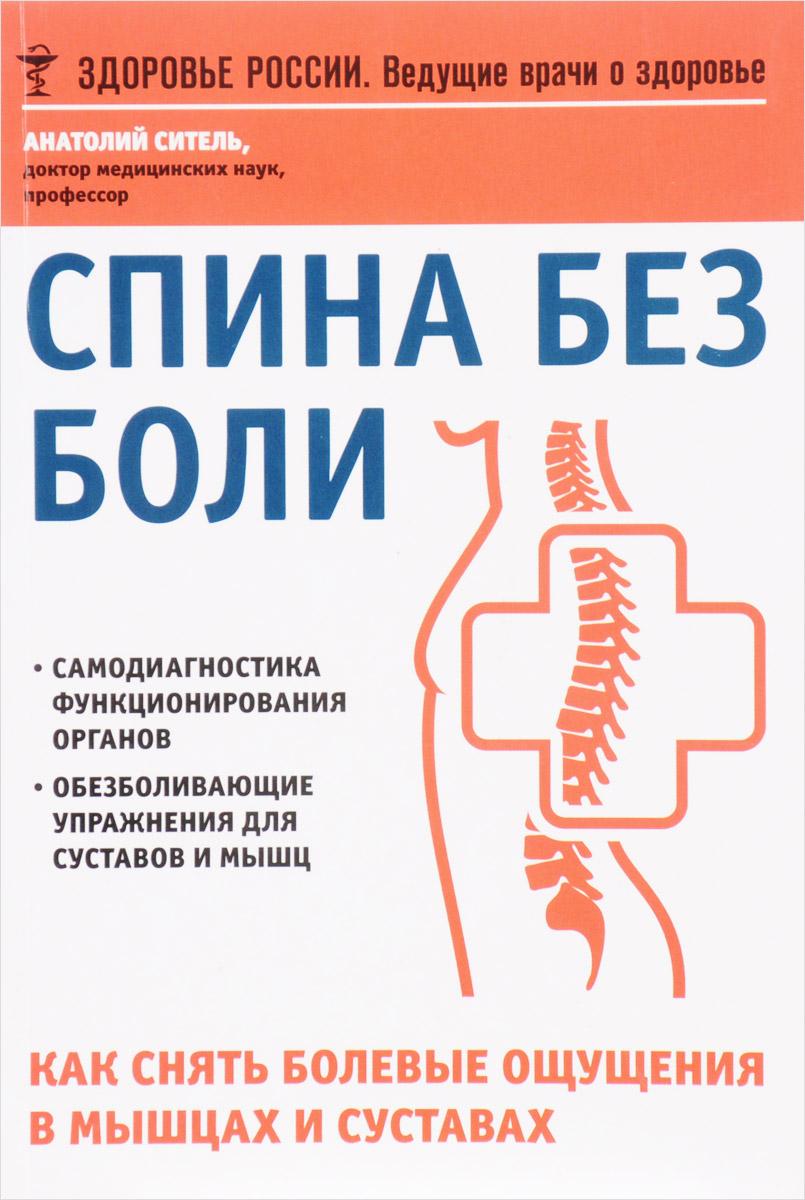 Анатолий Ситель Спина без боли. Как снять болевые ощущения в мышцах и суставах л г муха боли в суставах