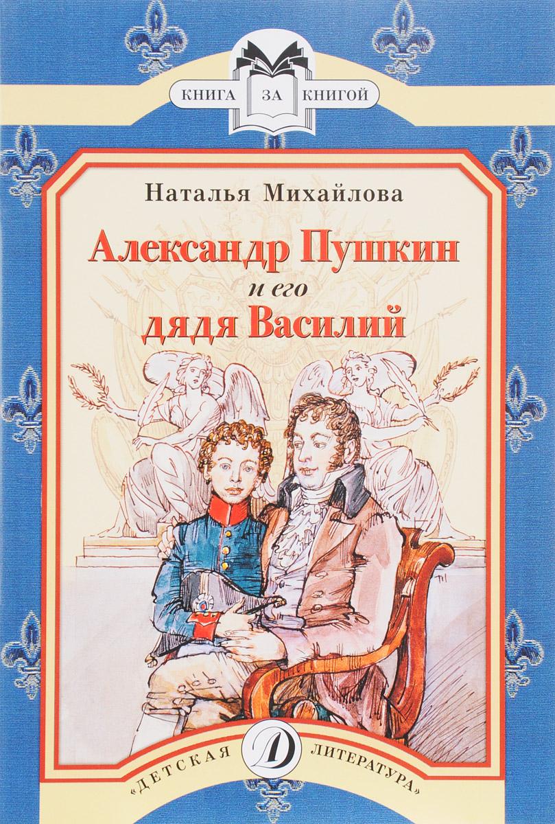Наталья Михайлова Александр Пушкин и его дядя Василий