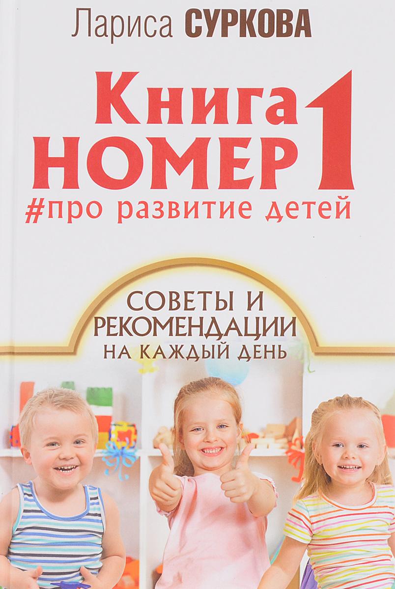 Лариса Суркова Книга номер 1. Про развитие детей. Советы и рекомендации на каждый день