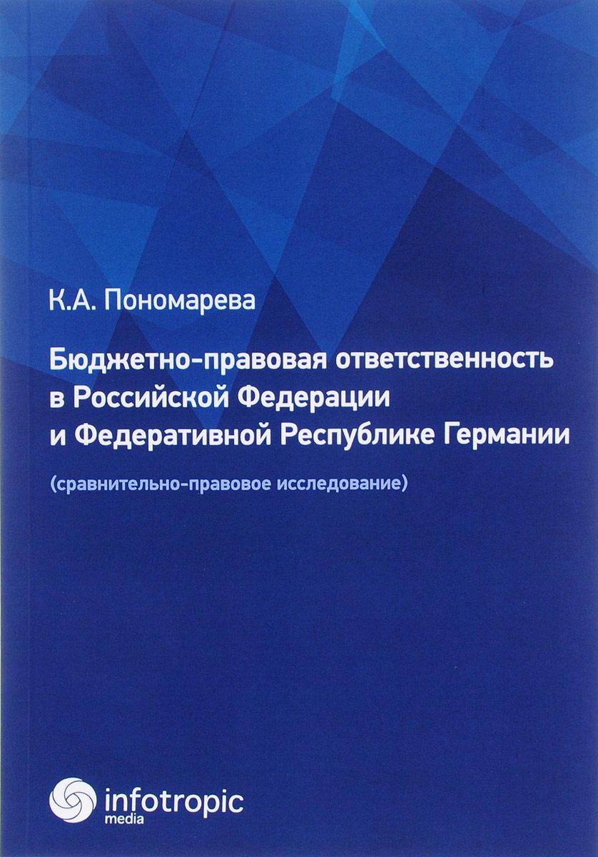 К. А. Пономарева Бюджетно-правовая ответственность в Российской Федерации и Федеративной Республике Германии. Сравнительно-правовое исследование