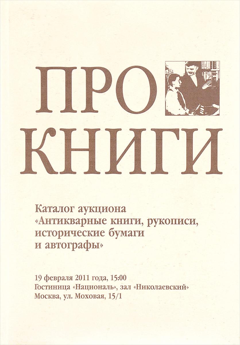 Про книги. Каталог аукциона Антикварные книги, рукописи, исторические бумаги и автографы 19 февраля 2011