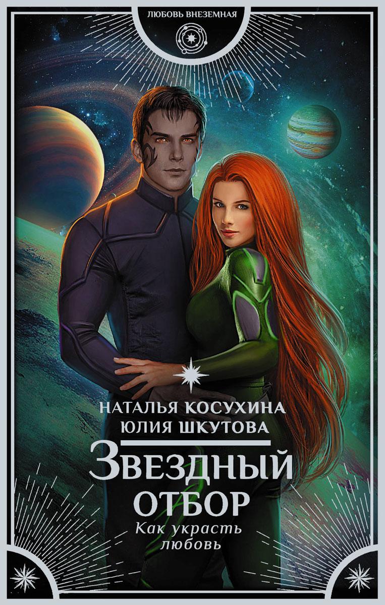 Наталья Косухина, Юлия Шкутова Звездный отбор. Как украсть любовь