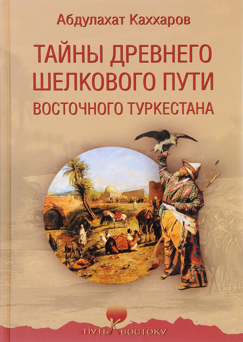 Абдулахат Каххаров Тайны древнего Шелкового пути Восточного Туркестана