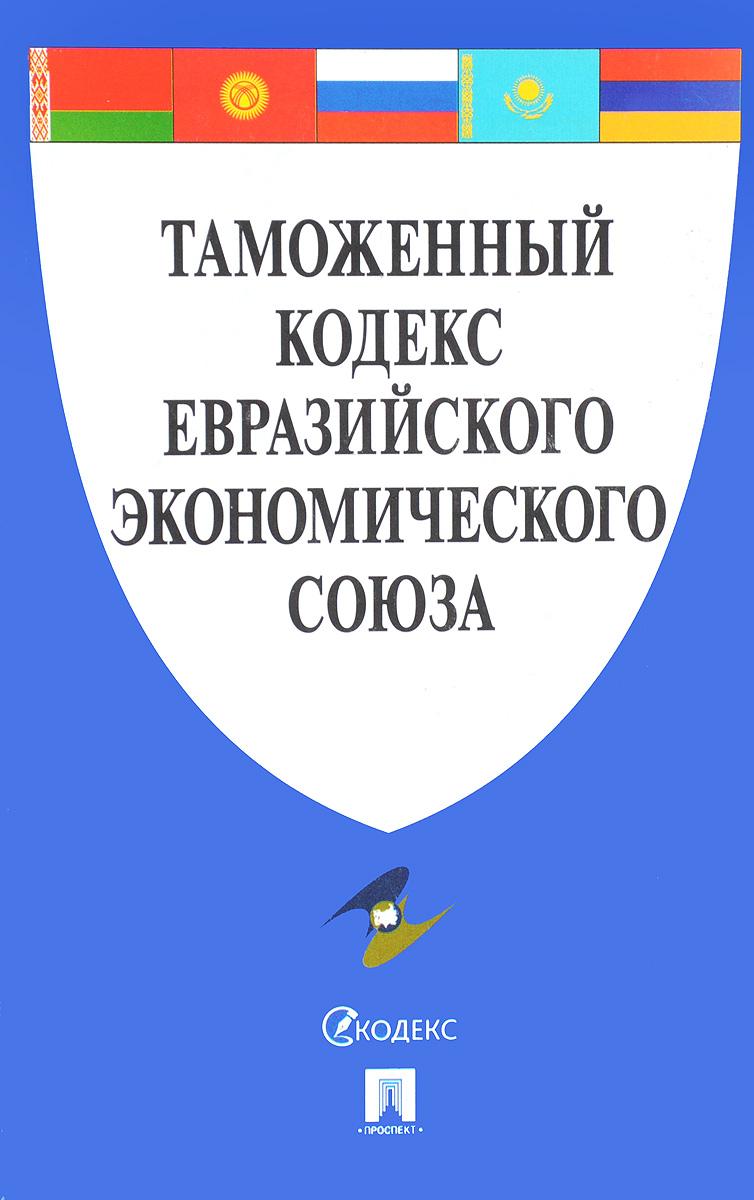цена на Таможенный кодекс Евразийского экономического союза