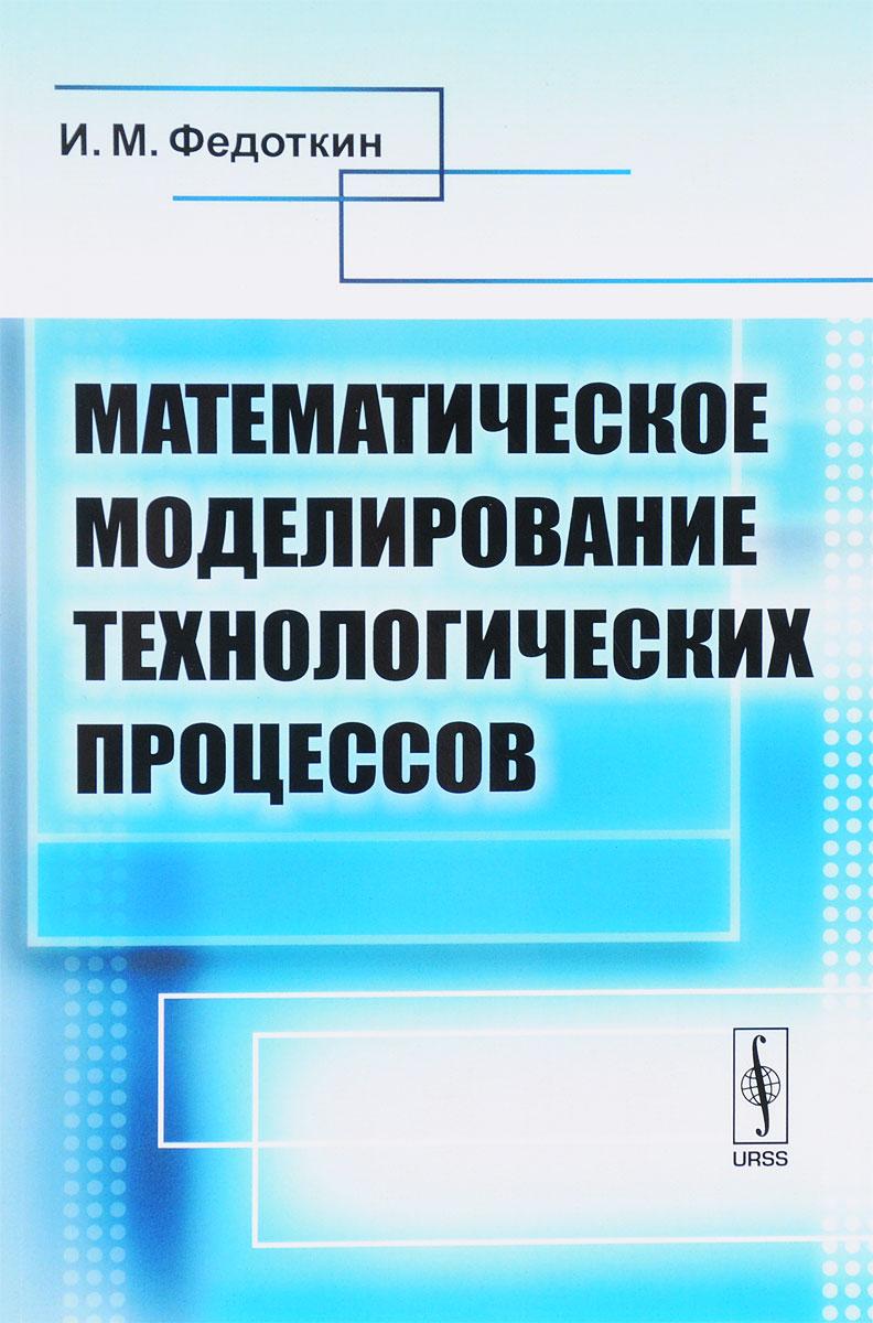 И. М. Федоткин Математическое моделирование технологических процессов. Учебное пособие х м хашемиан датчики технологических процессов характеристики и методы повышения надежности