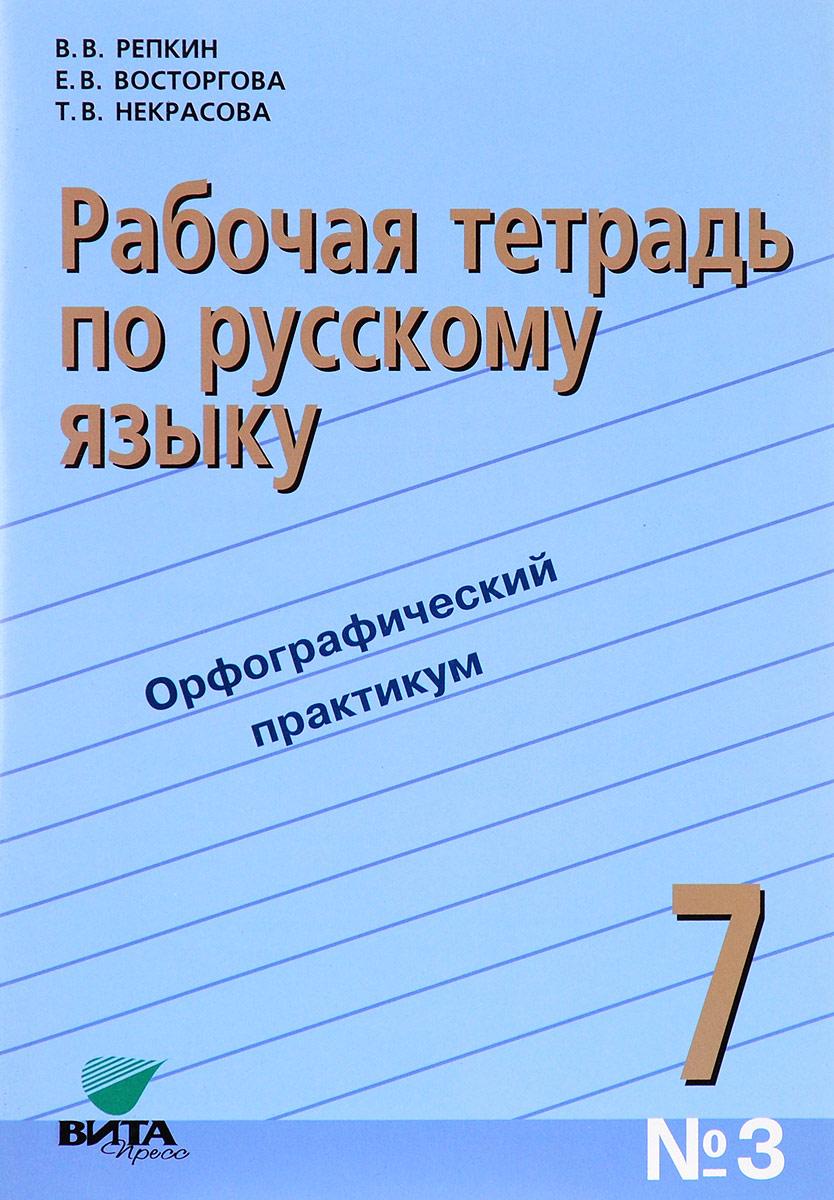 В. В. Репкин, Е. В. Вострогова, Т. В. Некрасова Русский язык. 7 класс. Рабочая тетрадь № 3. Орфографический практикум в в репкин е в восторгова т в некрасова русский язык 7 класс рабочая тетрадь 2
