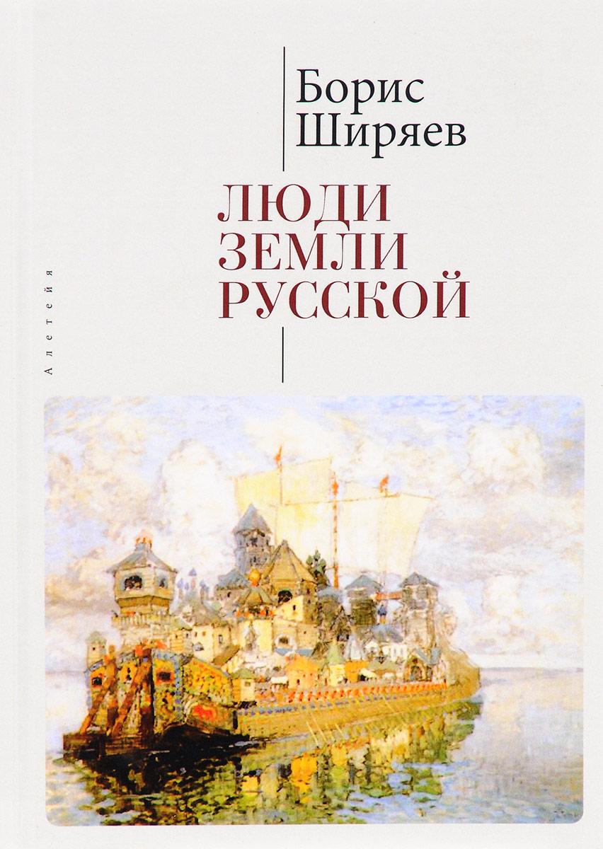 Борис Ширяев Люди земли Русской. Статьи о русской истории