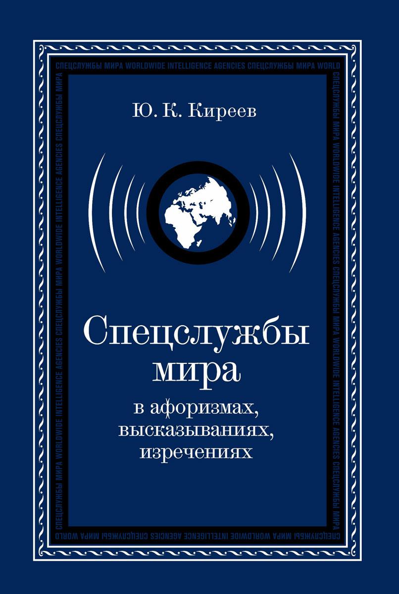 Ю. К. Киреев Спецслужбы мира в афоризмах, высказываниях, изречениях