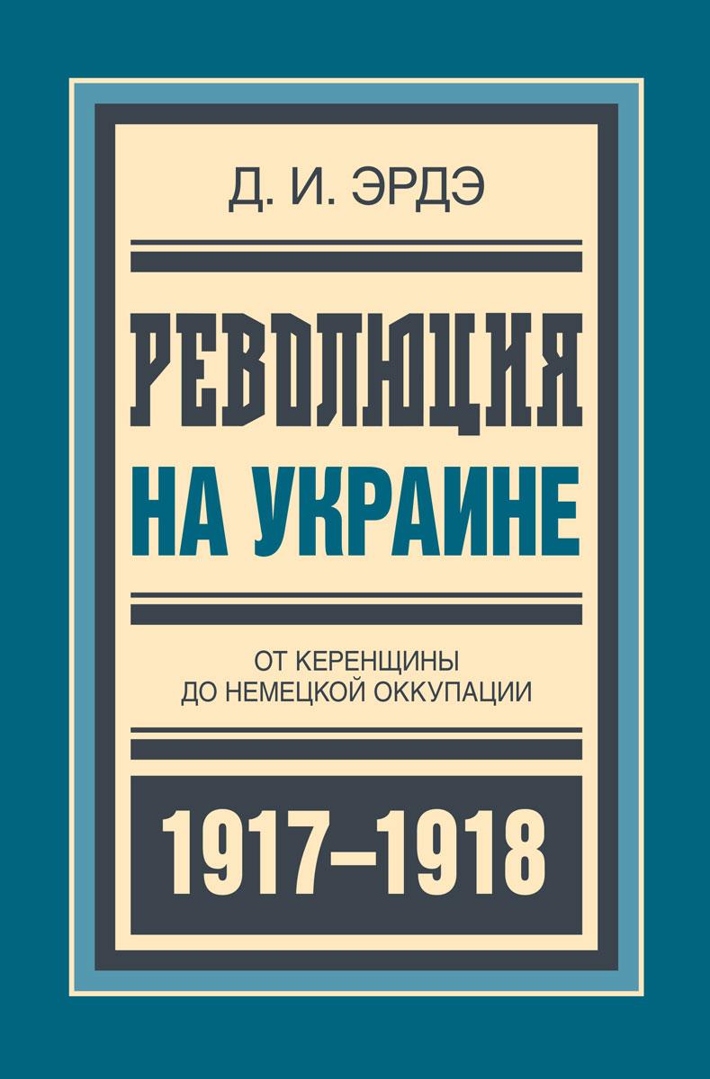 Д. И. Эрдэ Революция на Украине. От керенщины до немецкой оккупации авиабилеты в украине