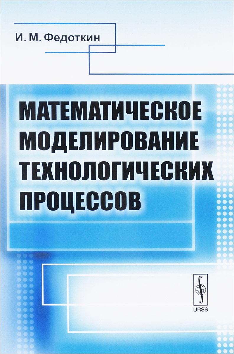И. М. Федоткин Математическое моделирование технологических процессов. Учебное пособие математическое моделирование процессов в машиностроении