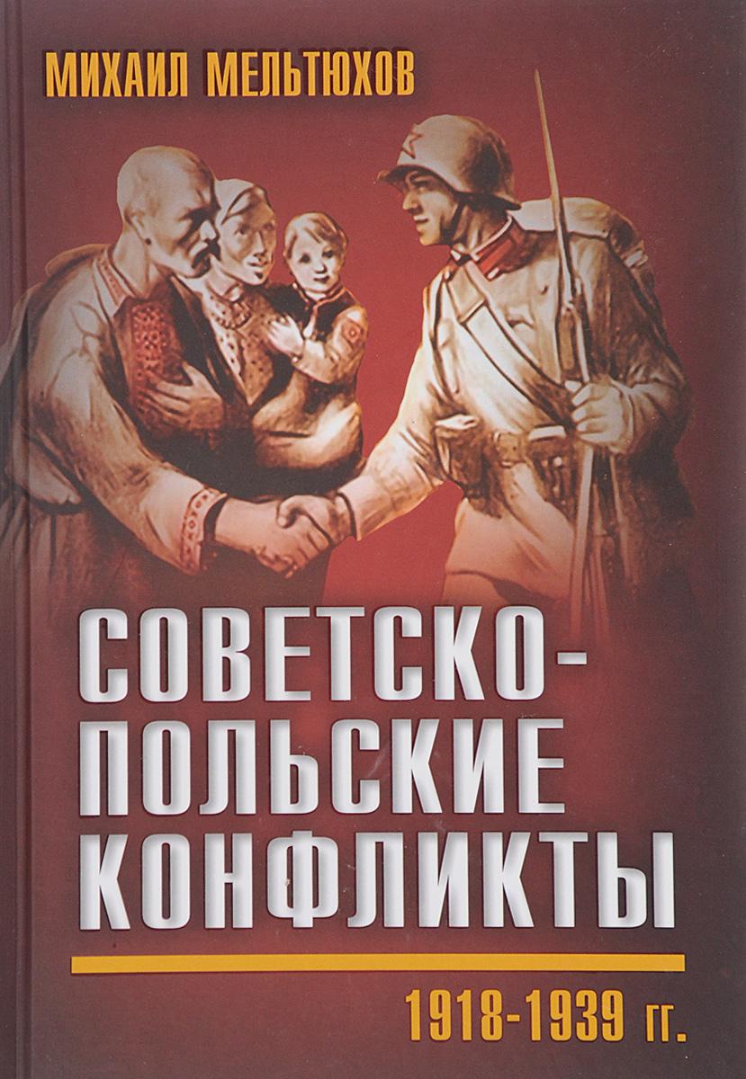 Михаил Мельтюхов Советско-польские конфликты 1918-1939 гг.