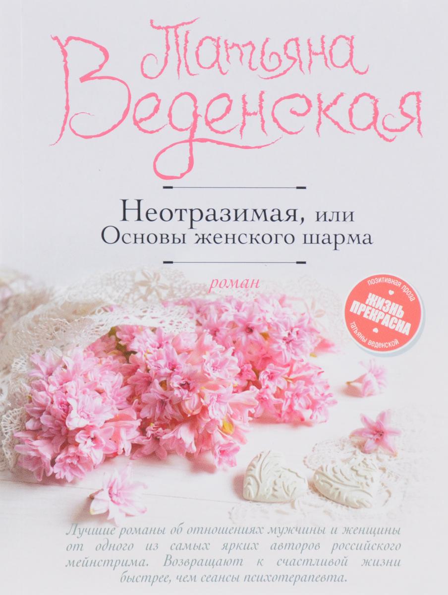 Татьяна Веденская Неотразимая, или Основы женского шарма