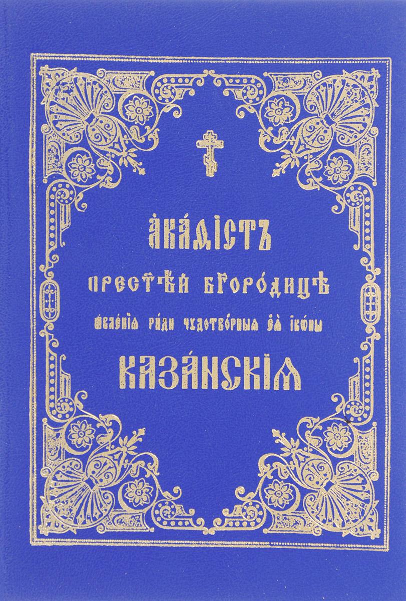 Акафист Пресвятой Богородице, явленой ради чудотворной Ее иконы Казанской акафист пресвятой богородице в честь чудотворной ее иконы почаевская