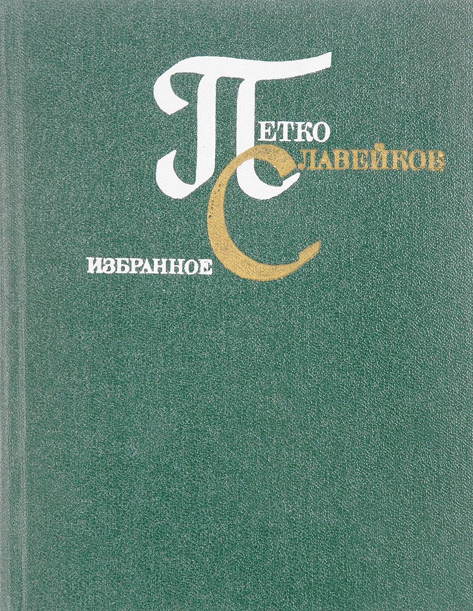 Петко Славейков Петко Славейков. Избранное алина александровна исаева александрович избранное