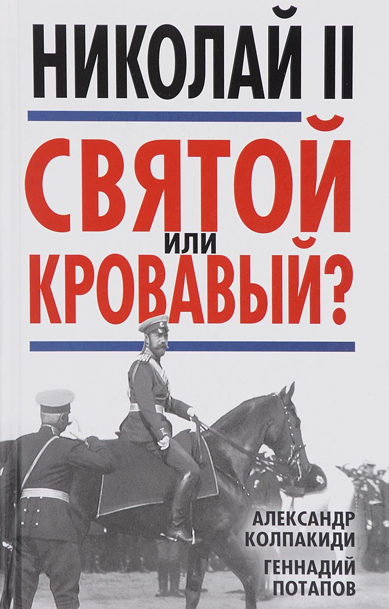Александр Колпакиди, Геннадий Потапов Николай II. Святой или кровавый?