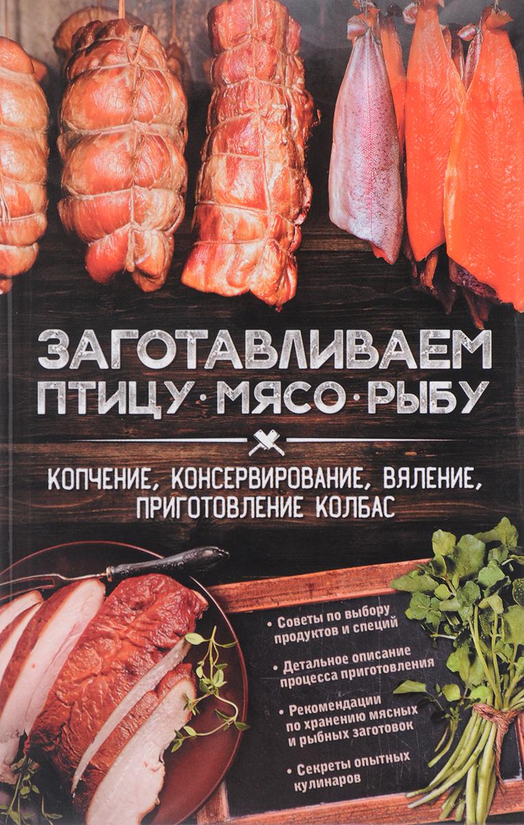 Заготавливаем птицу, мясо, рыбу. Копчение, консервирование, вяление, приготовление колбас цена