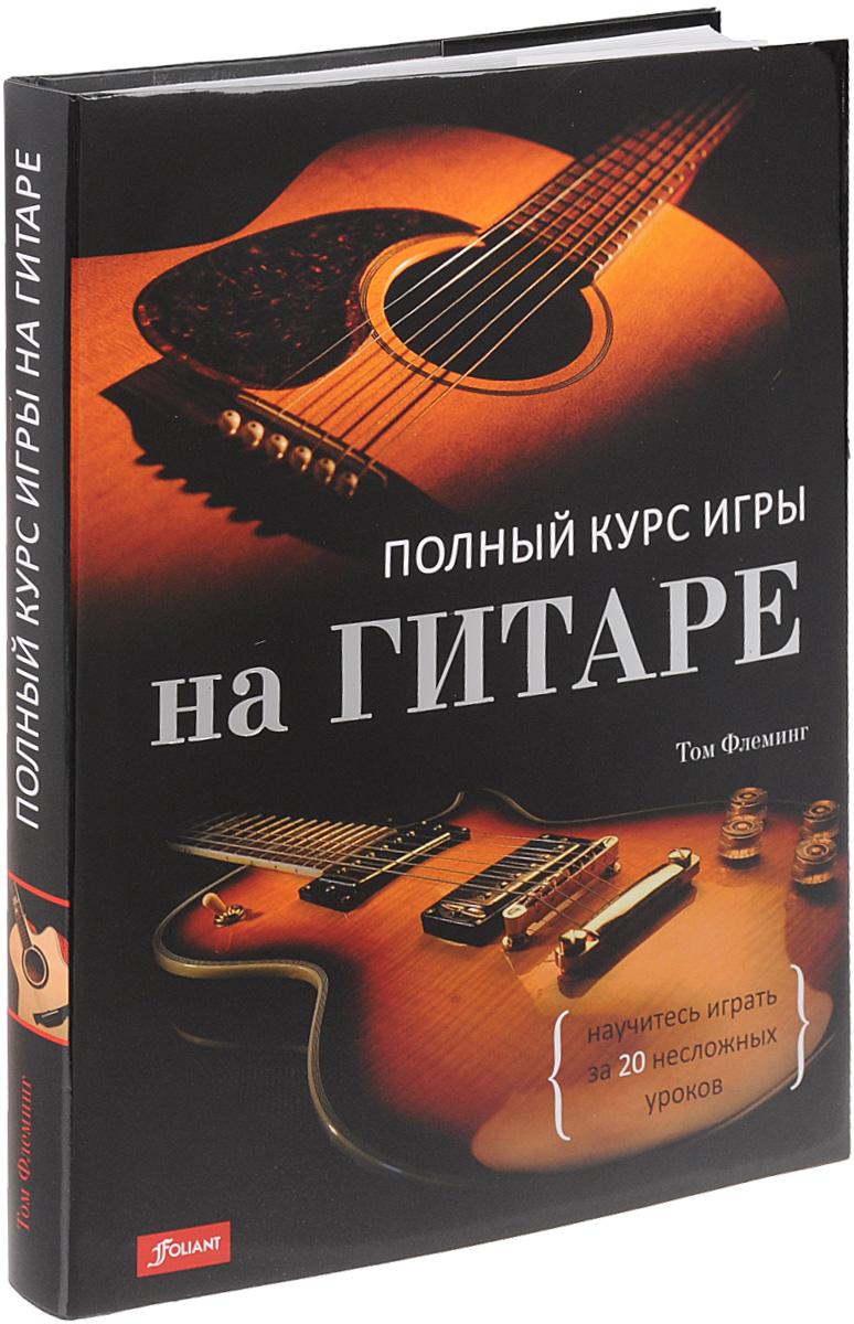 Том Флеминг Полный курс игры на гитаре. научитесь играть за 20 несложных уроков