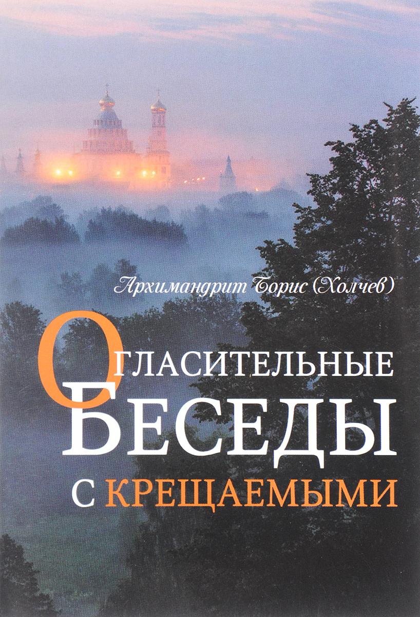 Архимандрид Борис (Холчев) Огласительные беседы с крещаемыми карташев п о православной вере огласительные беседы