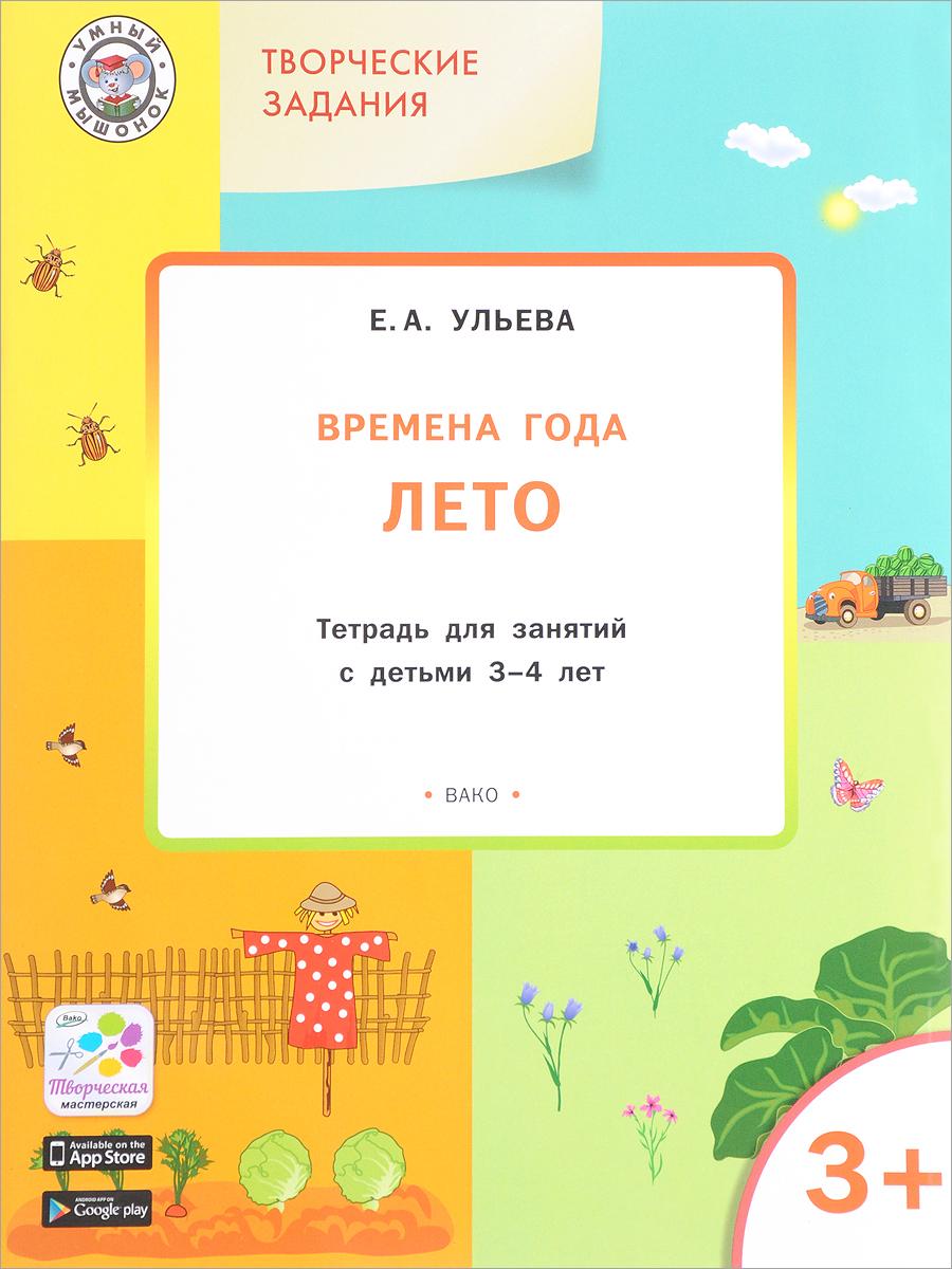 Е. А. Ульева Творческие задания. Времена года. Лето. Тетрадь для занятий с детьми 3-4 лет