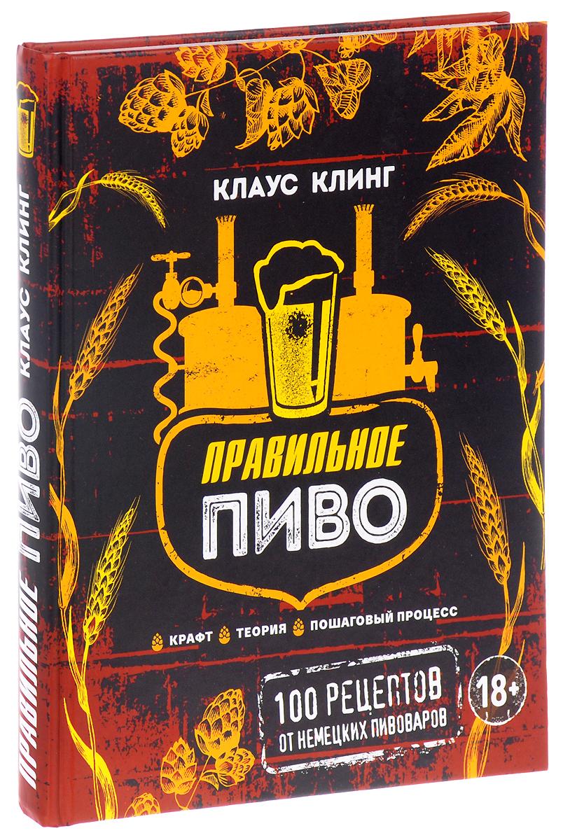 Клаус Клинг Правильное пиво. 100 рецептов от немецких пивоваров