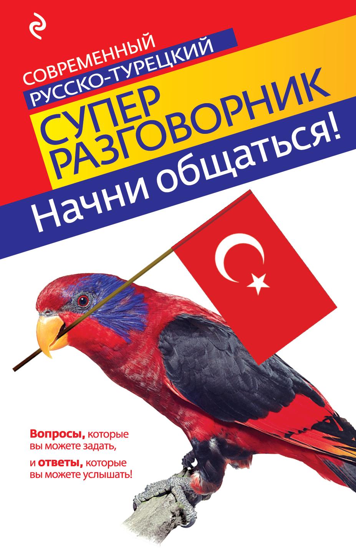 И.А. Логвиненко Начни общаться! Современный русско-турецкий суперразговорник