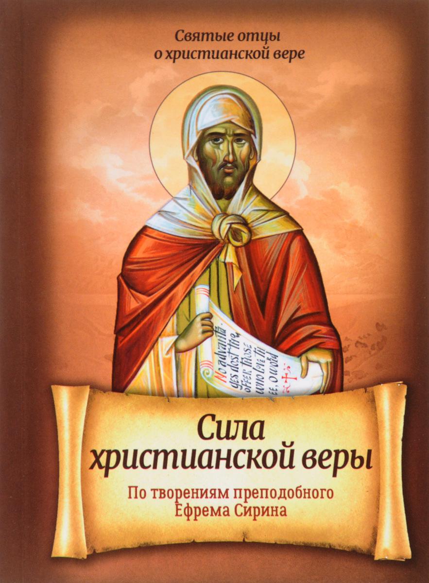 Преподобный Ефрем Сирин Сила христианской веры. По творениям Преподобного Ефрема Сирина псалтирь преподобного ефрема сирина