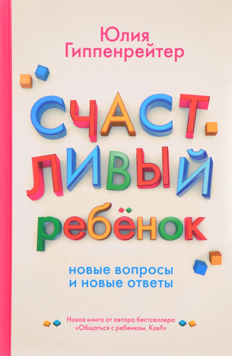 Юлия Гиппенрейтер Счастливый ребенок. Новые вопросы и новые ответы