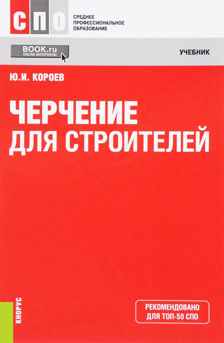 Ю. И. Короев Черчение для строителей. Учебник