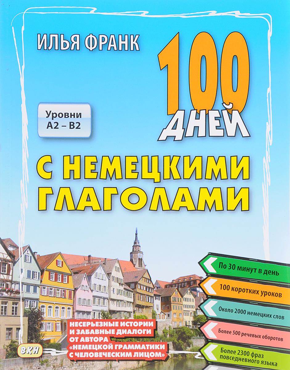 Илья Франк 100 дней с немецкими глаголами. Уровни А2 - В2. Учебное пособие