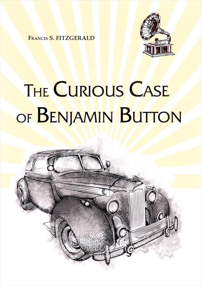 Francis S. Fitzgerald The Curious Case of Benjamin Button fitzgerald f s the curious case of benjamin button любопытный случай бенджамина баттона на англ яз