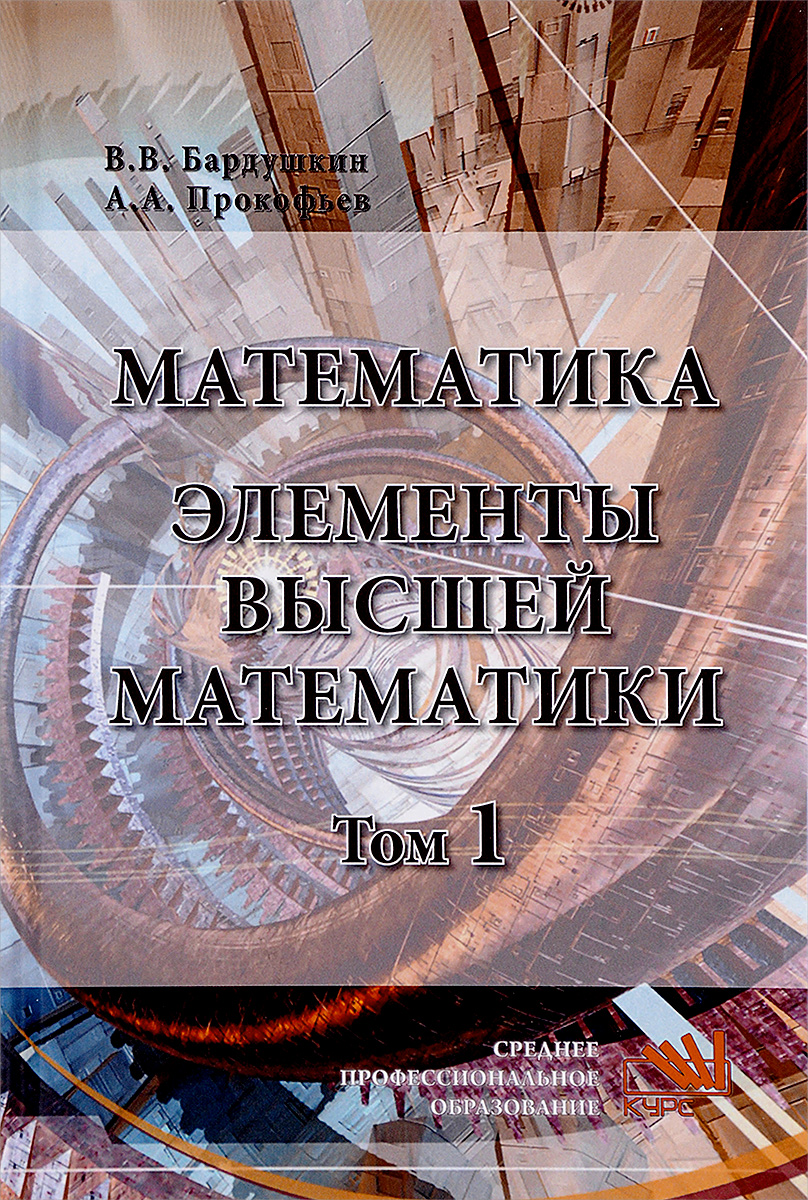 В. В. Бардушкин, А. А. Прокофьев Математика. Элементы высшей математики. Учебник. В 2 томах. Том 1 а и гусева в с киреев а н тихомирова дискретная математика учебник