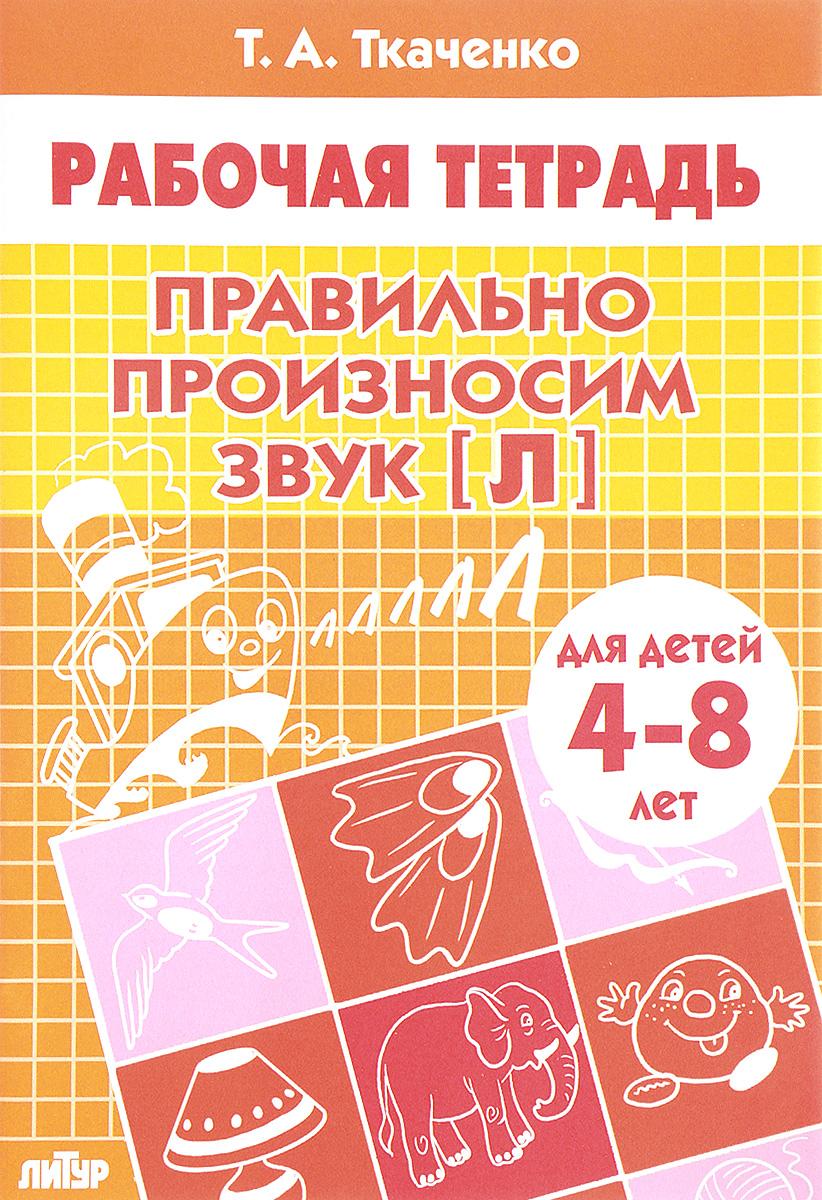 Т. А. Ткаченко Правильно произносим звук [Л]. Для детей 4-8 лет