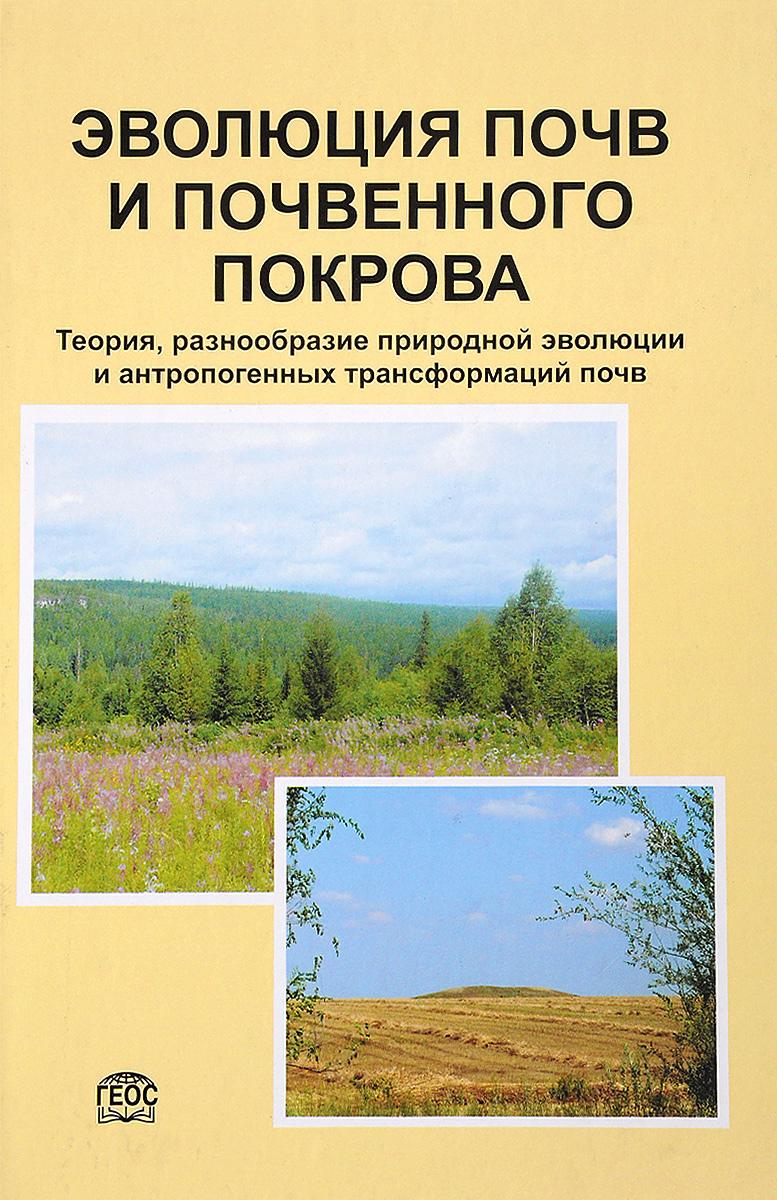 Эволюция почв и почвенного покрова. Теория, разнообразие природной эволюции и антропогенных трансформаций почв