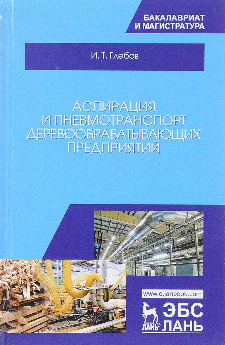 И.Т. Глебов Аспирация и пневмотранспорт деревообрабатывающих предприятий. Учебное пособие
