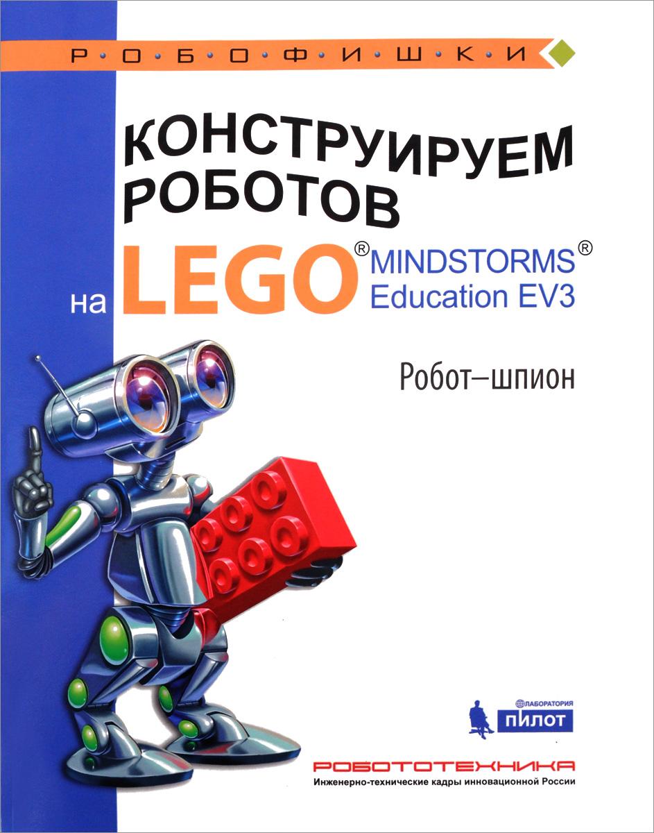 А. А. Валуев Конструируем роботов на LEGO MINDSTORMS Education EV3. Робот-шпион эксмо книга идей lego mindstorms ev3 181 удивительный механизм и устройство