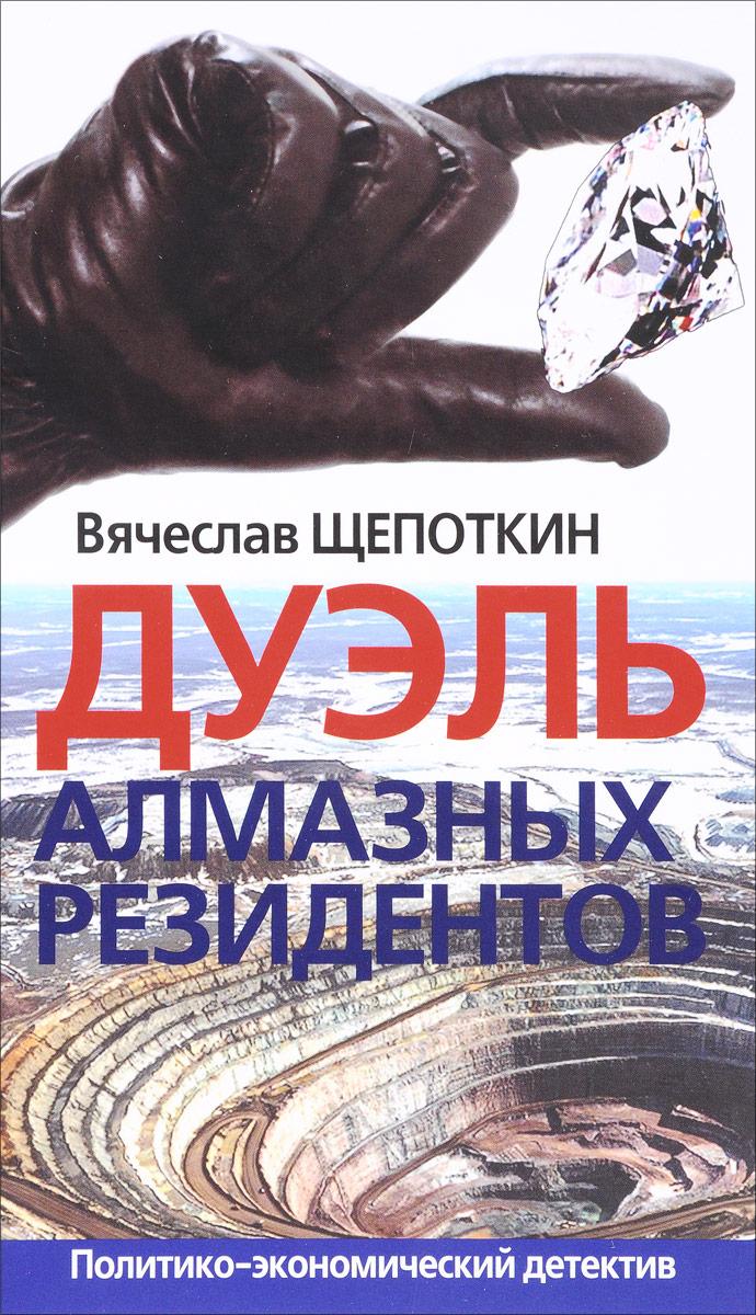 Вячеслав Щепоткин Дуэль алмазных резидентов. Политико-экономический детектив