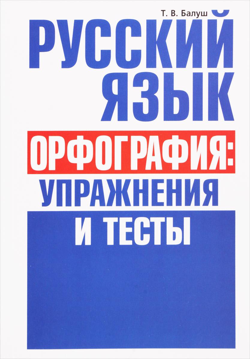 Т. В. Балуш Русский язык. Орфография. упражнения и тесты
