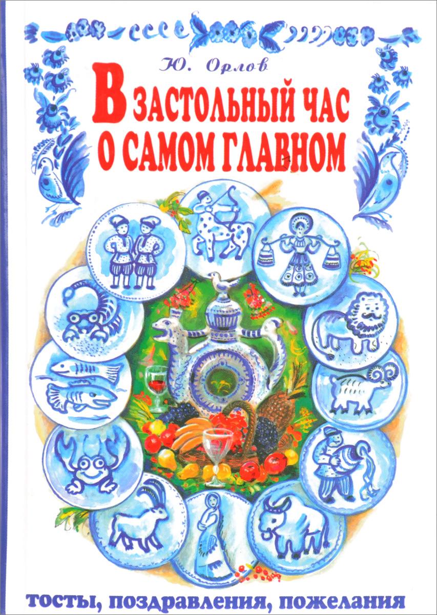 Орлов Ю.В. В застольный час о самом главном: Тосты, поздравления, пожелания