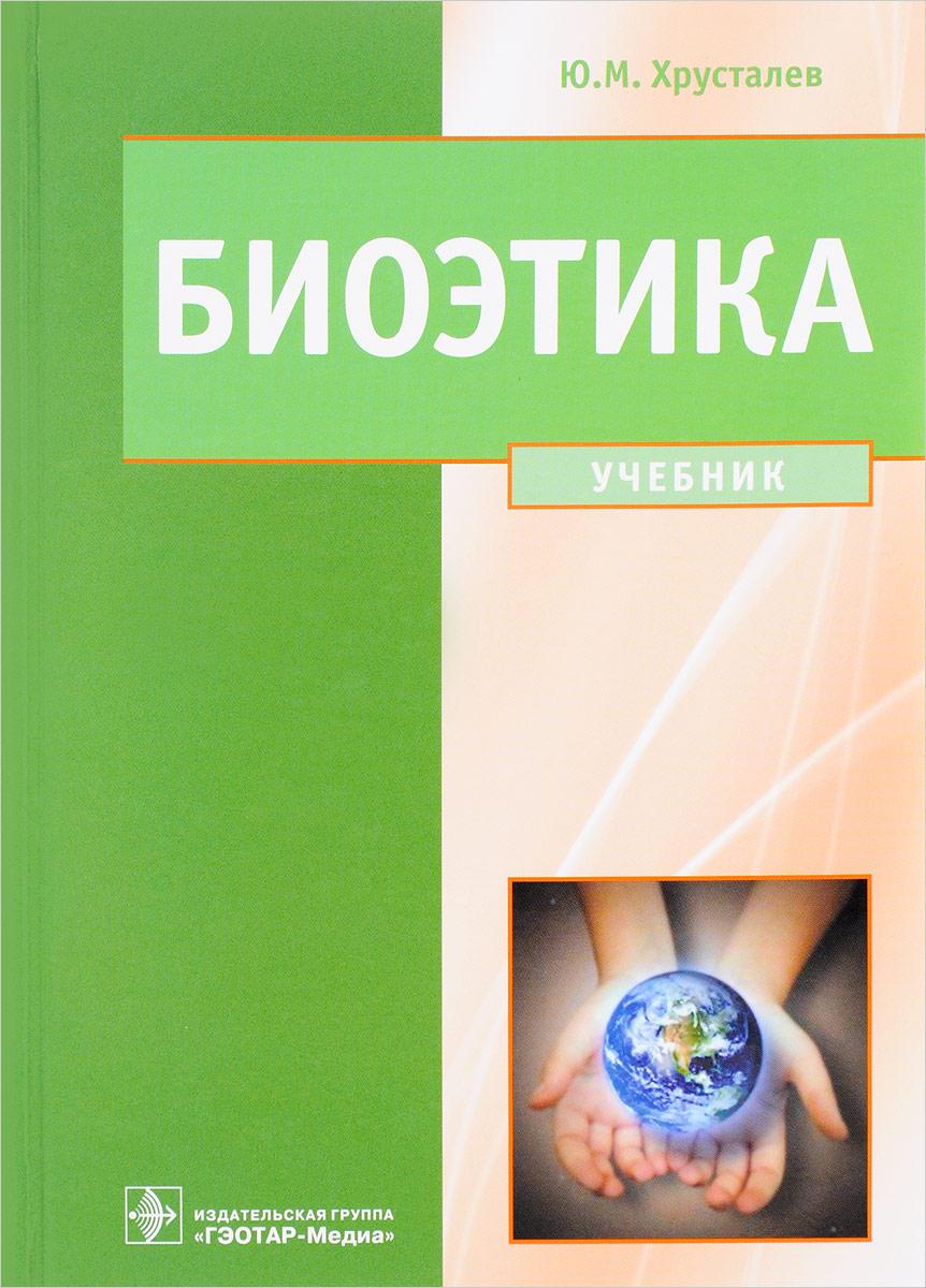 Ю. М. Хрусталев Биоэтика. Философия сохранения жизни и сбережения здоровья. Учебник