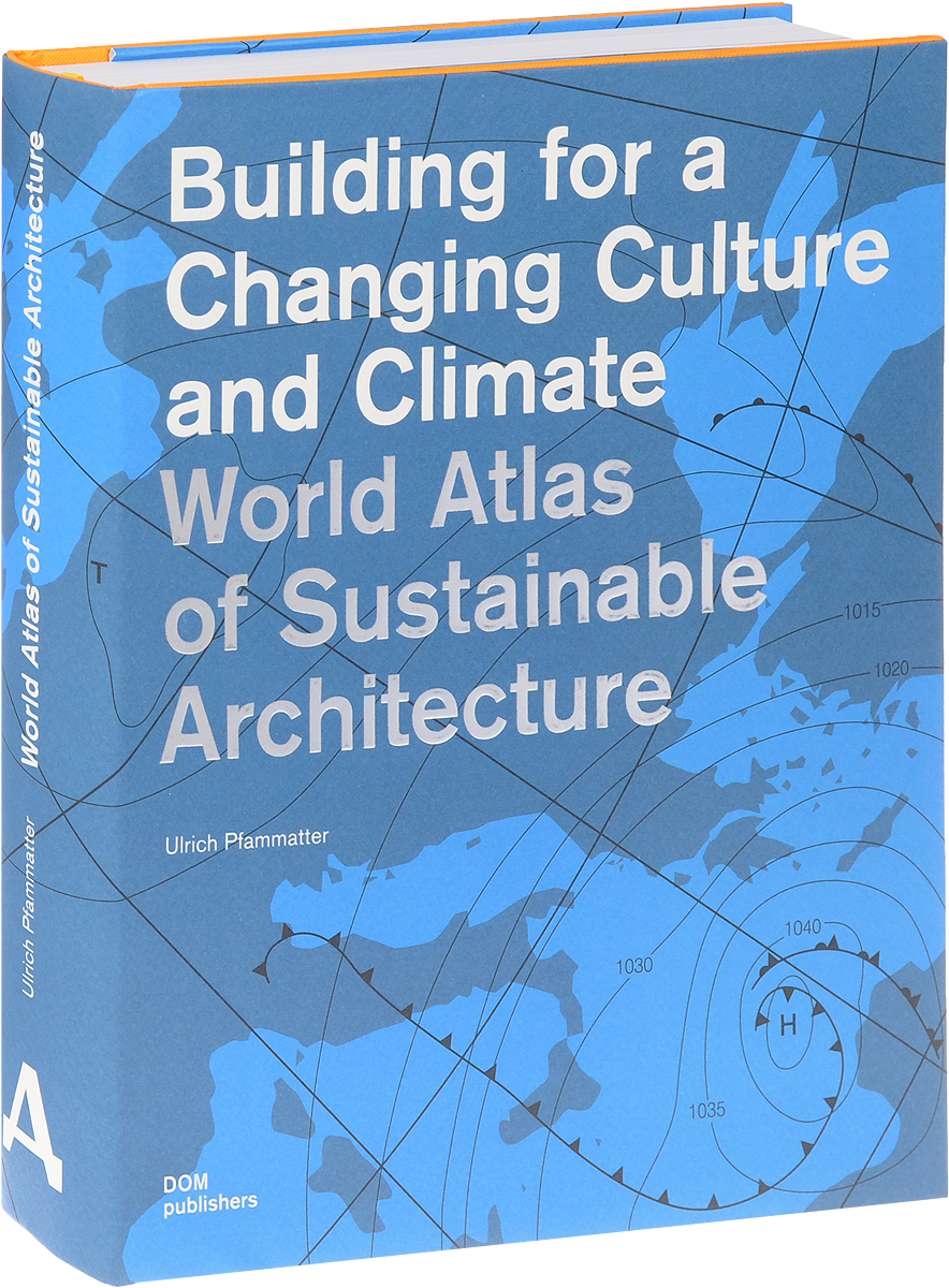 Ulrich Pfammatter Building for a Changing Culture and Climate. World Atlas of Sustainable Arrchitecture sherwyn morreale building the high trust organization strategies for supporting five key dimensions of trust