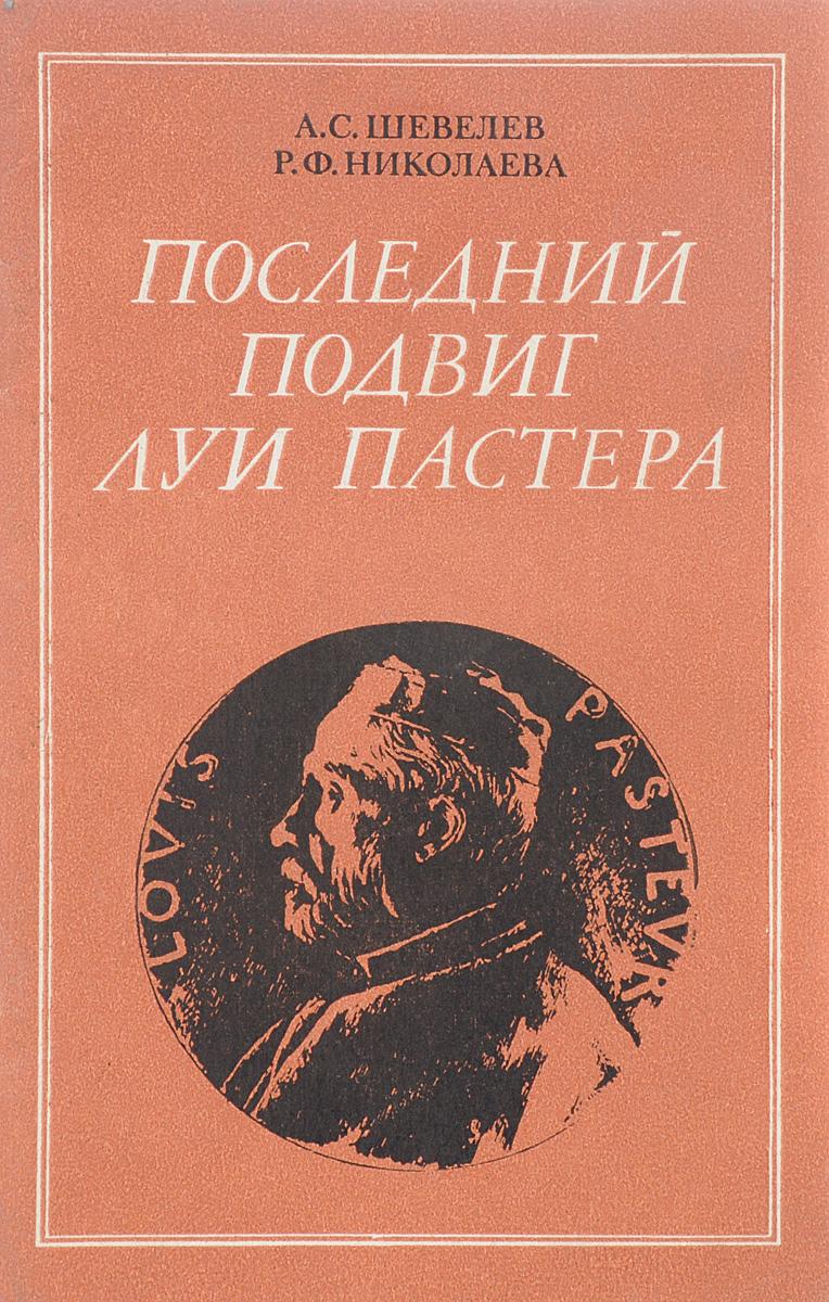Шевелев А.С., Николаева Р.Ф. Последний подвиг Луи Пастера