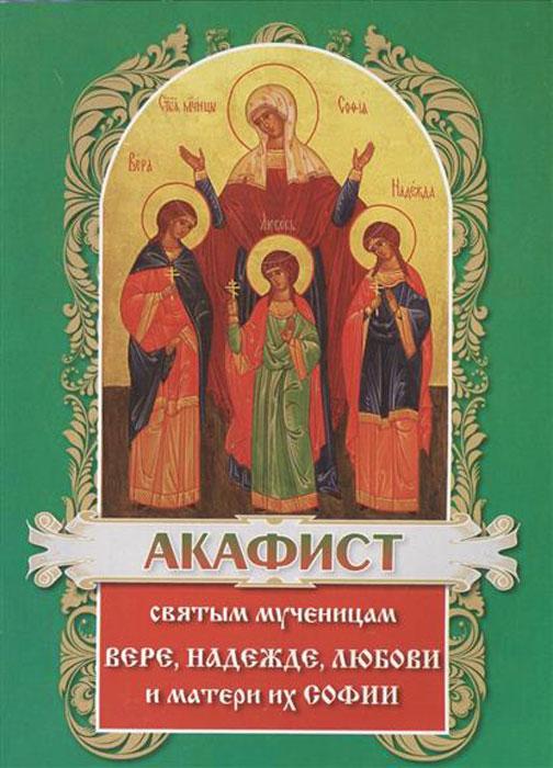 Акафист святым мученицам Вере, Надежде, Любови и матери их Софии акафист святым мученицам вере надежде любови и матери их софии