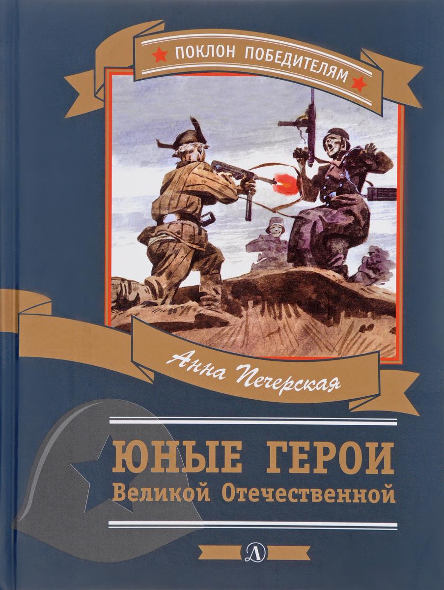 Анна Печерская Юные герои Великой Отечественной
