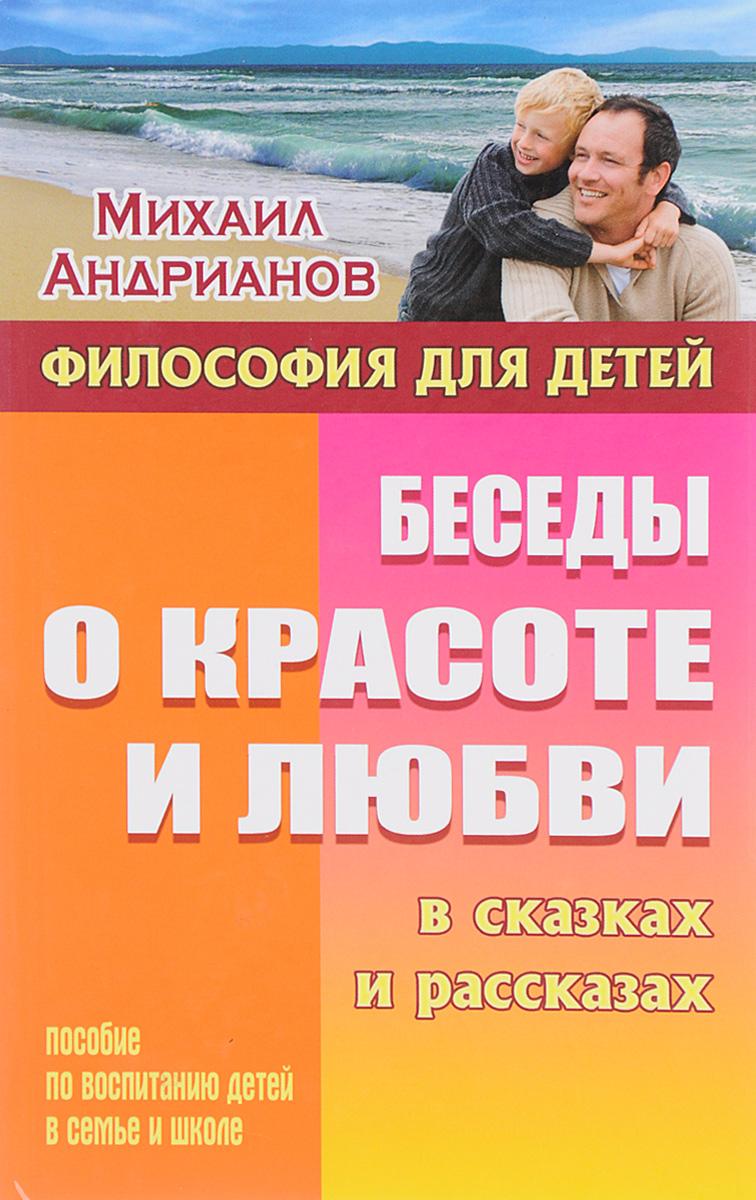 Михаил Андрианов Беседы о красоте и любви в сказках и рассказах. Пособие по воспитанию детей в семье и школе
