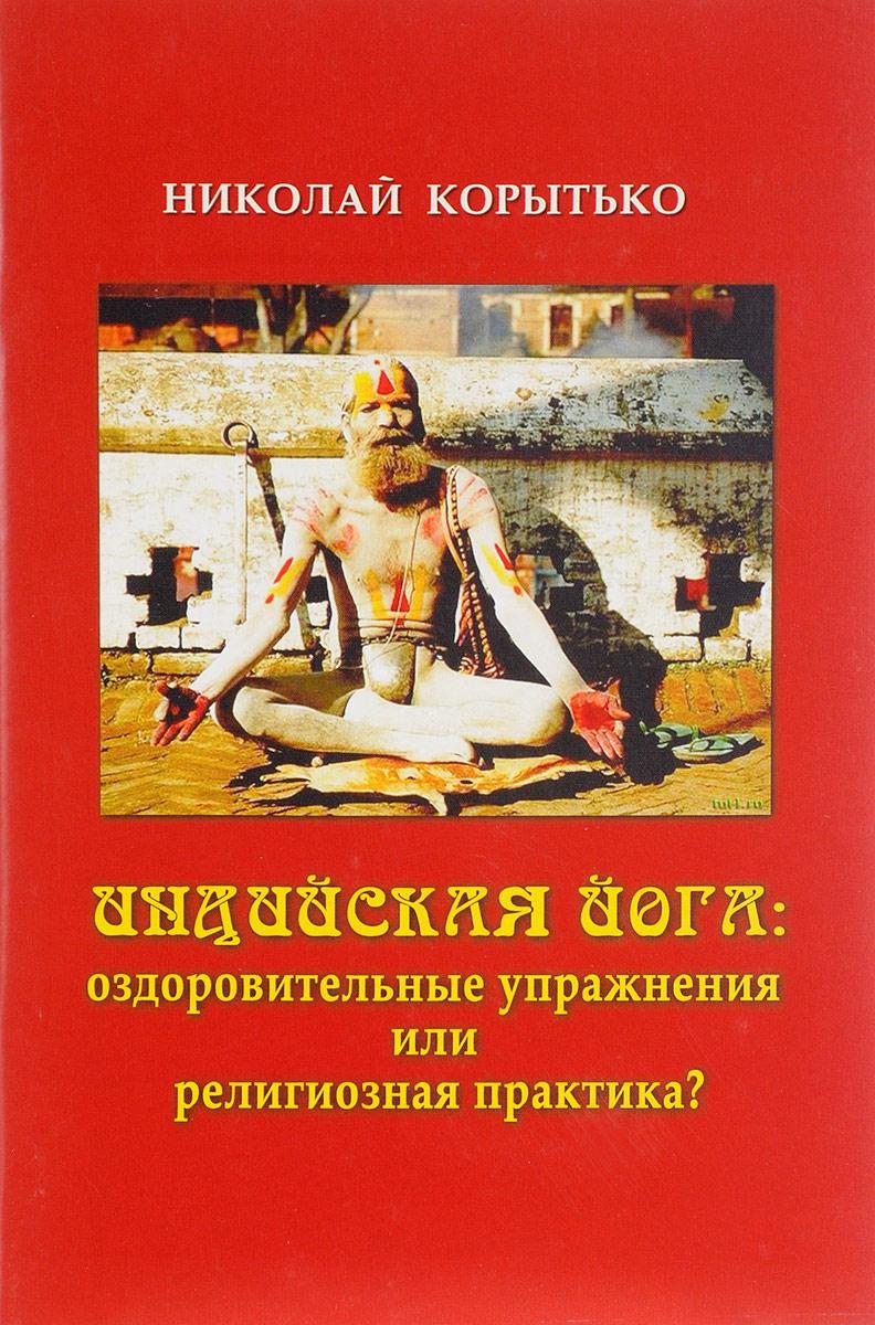 Николай Корытько Индийская йога. Оздоровительные упражнения или религиозная практика? миание м ю йога сутра патанджали