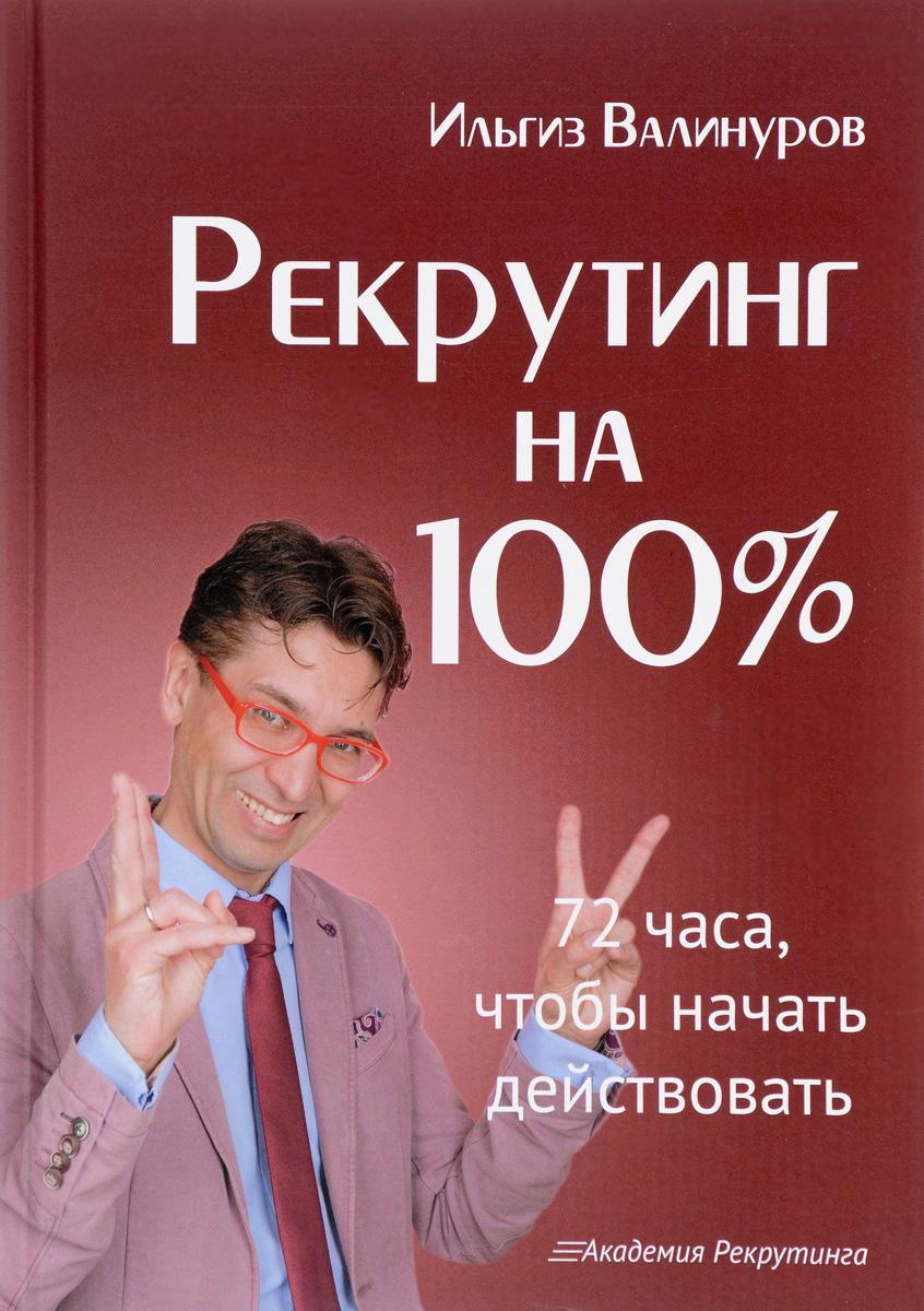 Ильгиз Валинуров Рекрутинг на 100%. 72 часа, чтобы начать действовать