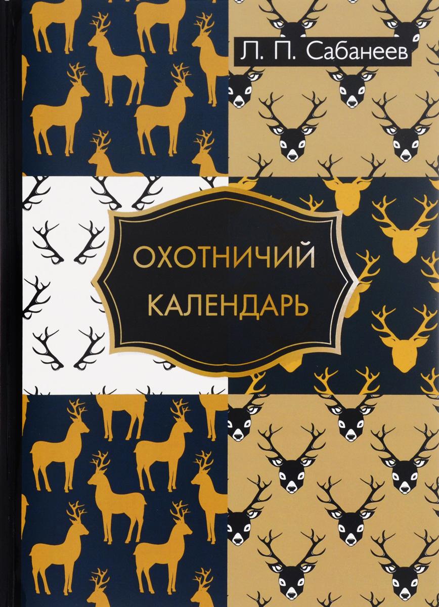 Л. П. Сабанеев Охотничий календарь леонид сабанеев охотничий календарь
