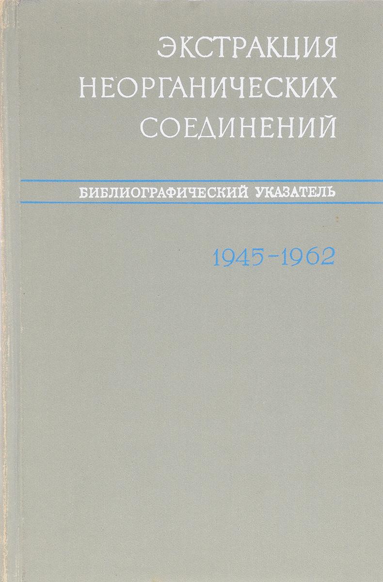 Экстракция неорганических соединений. Библиографический указатель. 1945-1962 гг. 1962 01